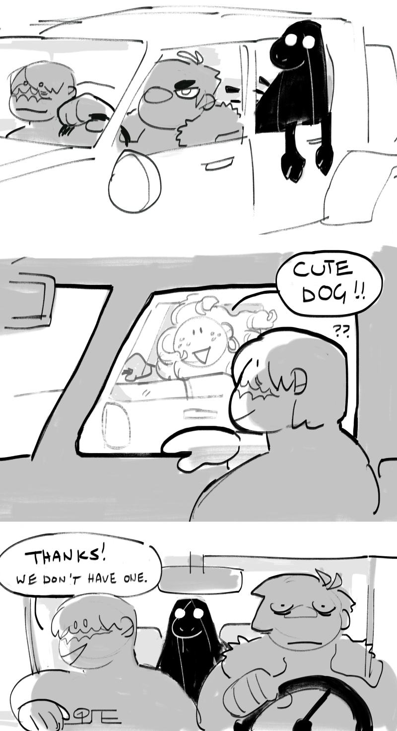 A scribbly little comic. In the first panel, the two women from the piece above wait at a light with the dark figure in their back seat, a canid-like ghost poking her head out of the window. In the next panel, another motorist drives up and says 'Cute dog!!' The woman on the passenger's side smiles, and without hesitating says 'Thanks! We don't have one.'